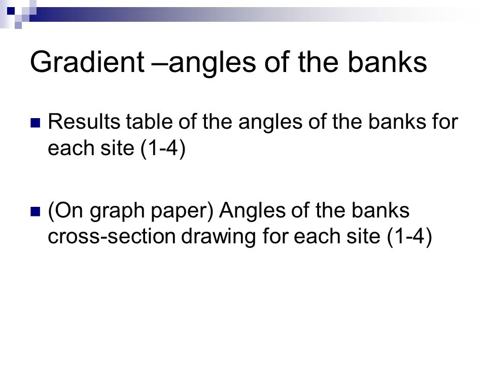 Gradient –angles of the banks