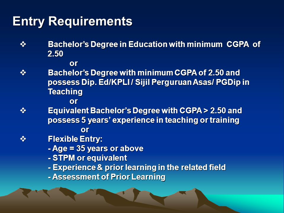 Entry Requirements Bachelor's Degree in Education with minimum CGPA of 2.50. or.