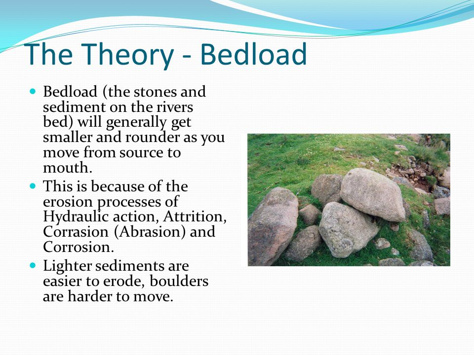 The Theory - Bedload Bedload (the stones and sediment on the rivers bed) will generally get smaller and rounder as you move from source to mouth.