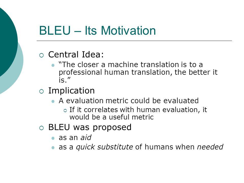 BLEU – Its Motivation Central Idea: Implication BLEU was proposed