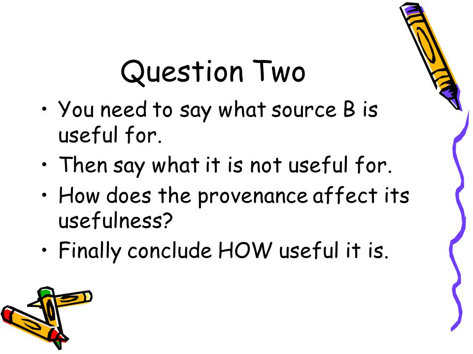 Question Two You need to say what source B is useful for.