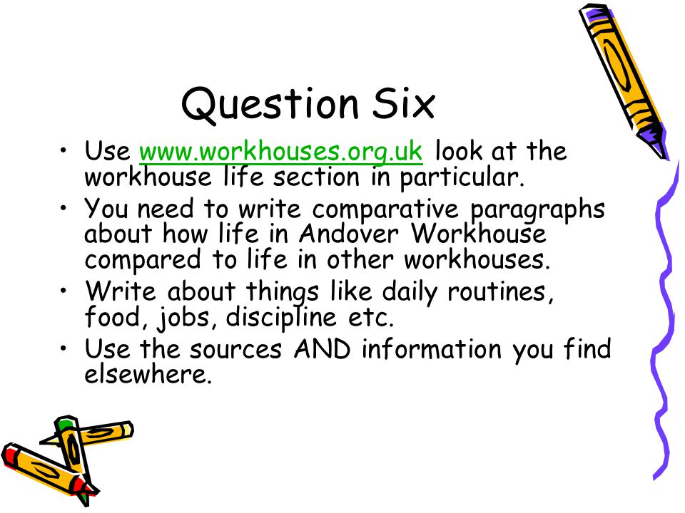 Question Six Use www.workhouses.org.uk look at the workhouse life section in particular.