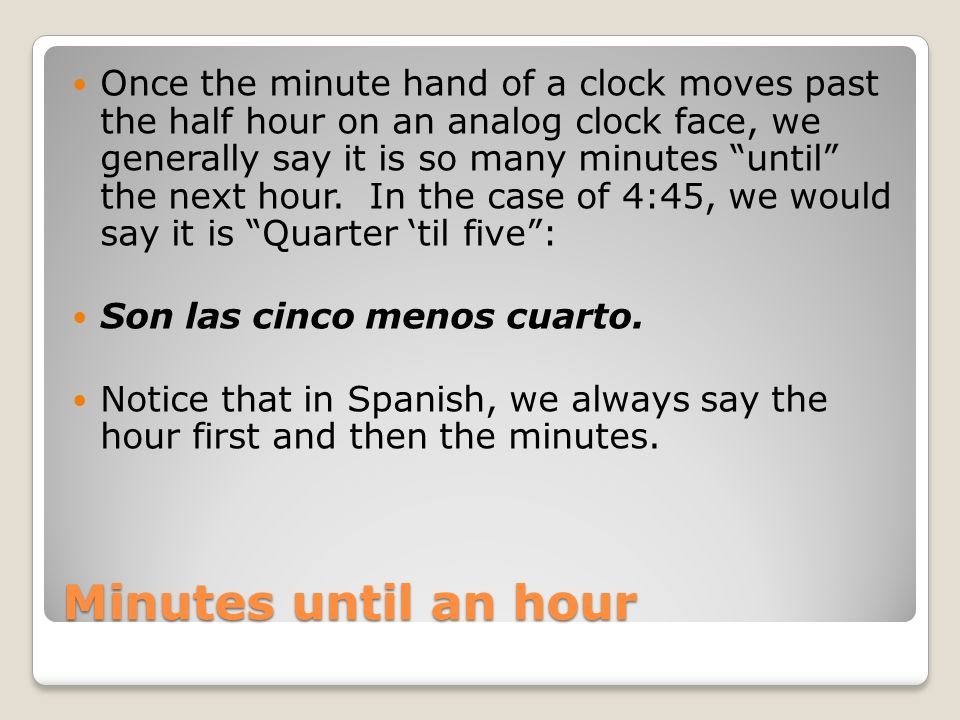 Once the minute hand of a clock moves past the half hour on an analog clock face, we generally say it is so many minutes until the next hour. In the case of 4:45, we would say it is Quarter 'til five :