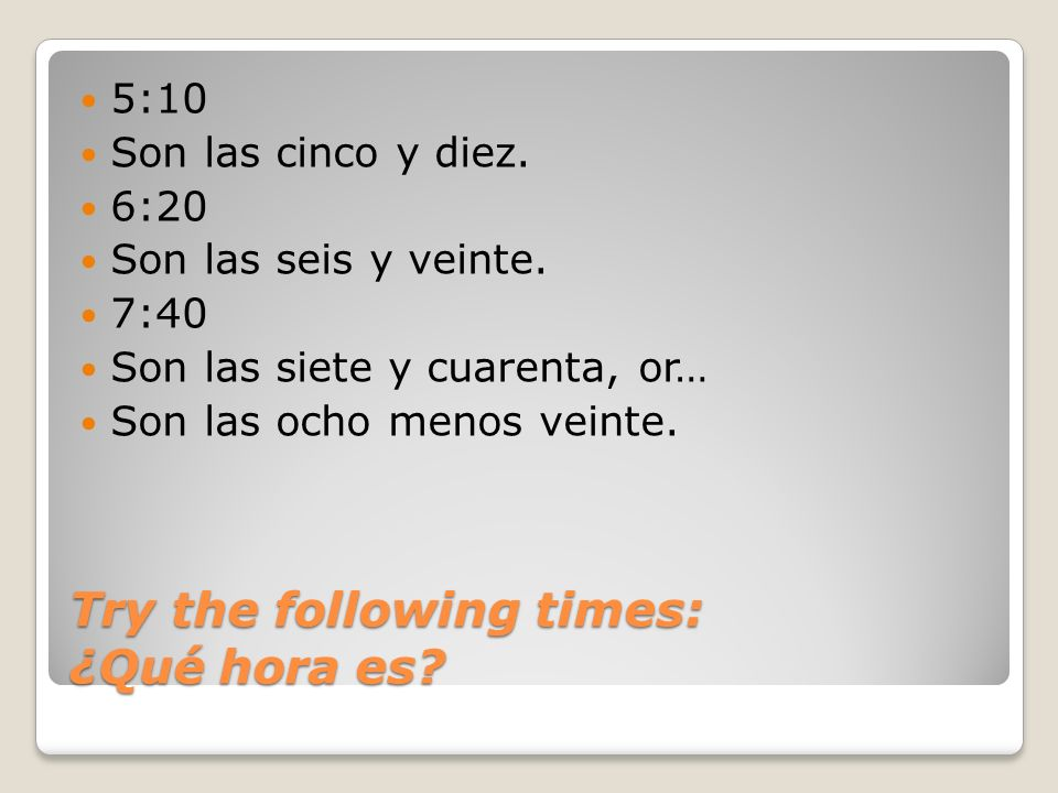 Try the following times: ¿Qué hora es