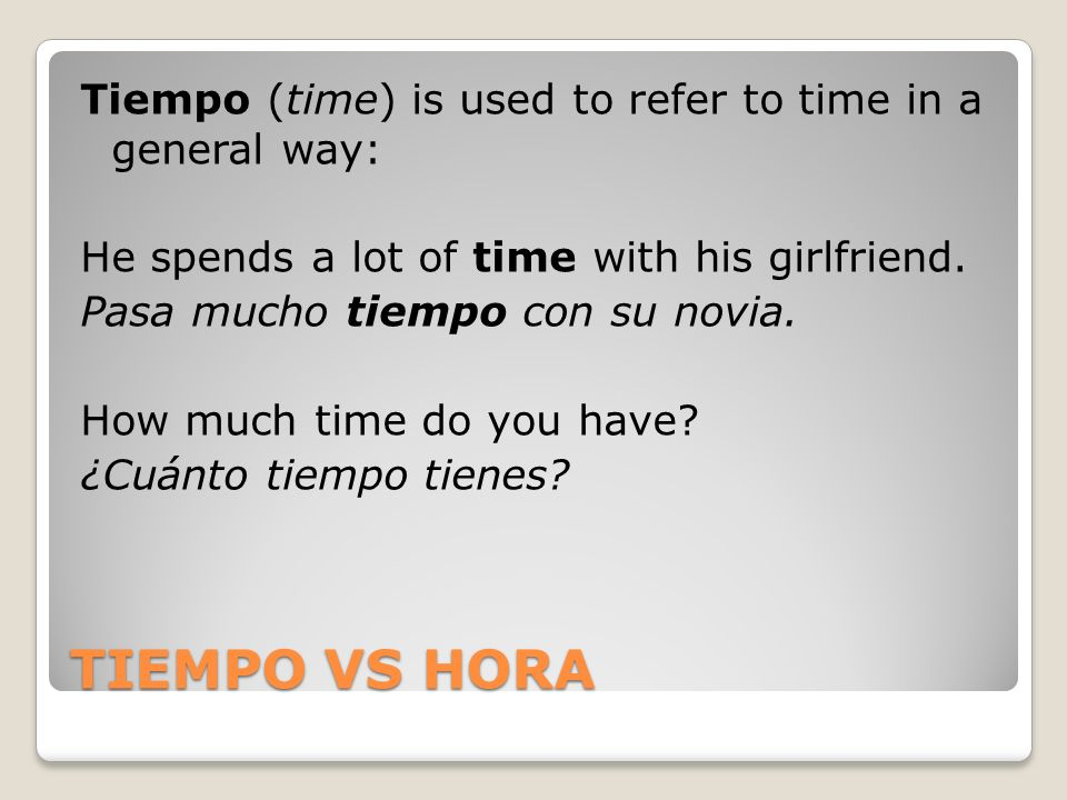 Tiempo (time) is used to refer to time in a general way: He spends a lot of time with his girlfriend. Pasa mucho tiempo con su novia. How much time do you have ¿Cuánto tiempo tienes