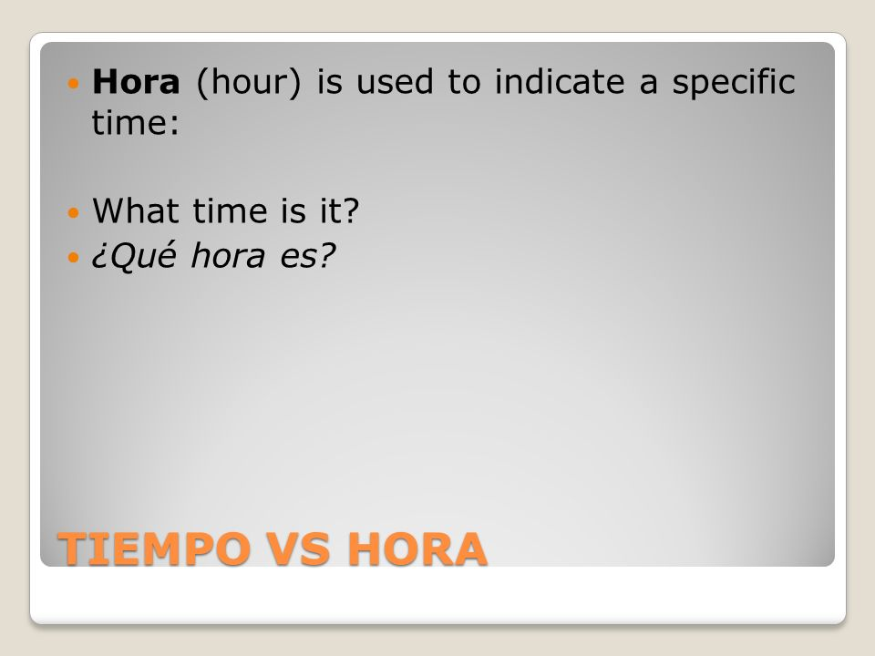 TIEMPO VS HORA Hora (hour) is used to indicate a specific time: