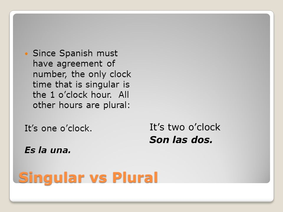 Singular vs Plural It's two o'clock Son las dos.