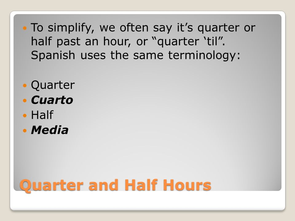 To simplify, we often say it's quarter or half past an hour, or quarter 'til . Spanish uses the same terminology: