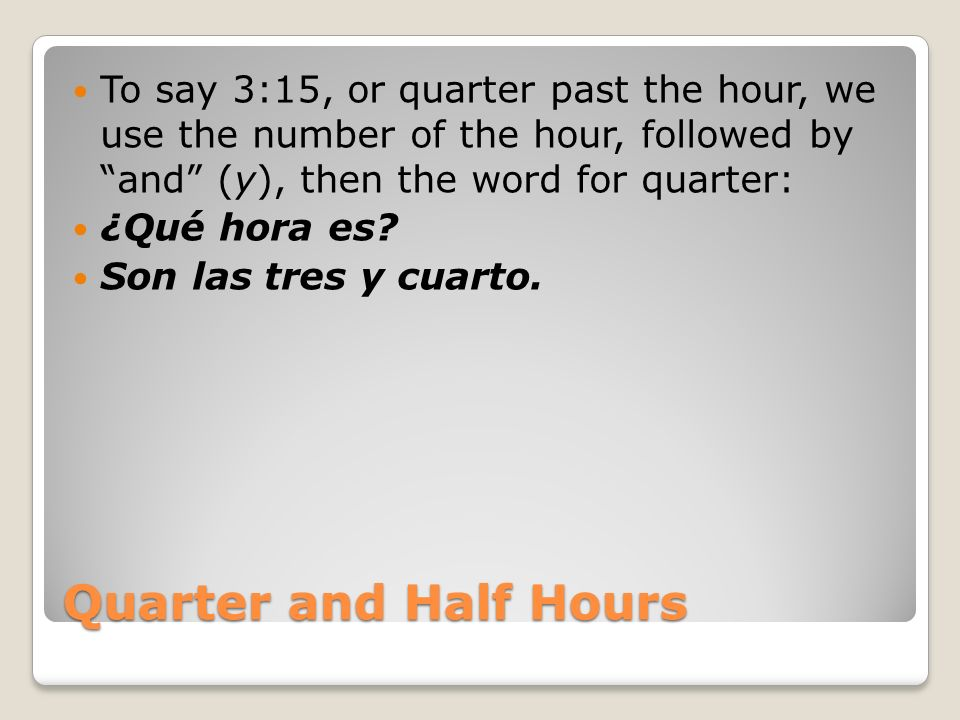 To say 3:15, or quarter past the hour, we use the number of the hour, followed by and (y), then the word for quarter: