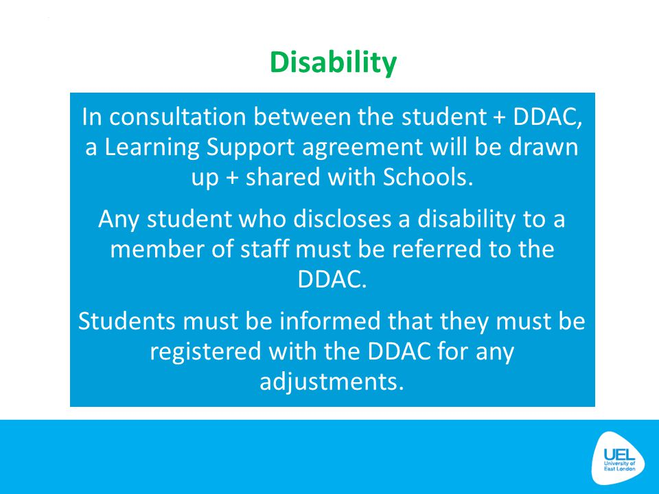 Disability In consultation between the student + DDAC, a Learning Support agreement will be drawn up + shared with Schools.