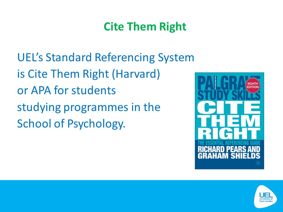 Cite Them Right UEL's Standard Referencing System is Cite Them Right (Harvard) or APA for students studying programmes in the School of Psychology.