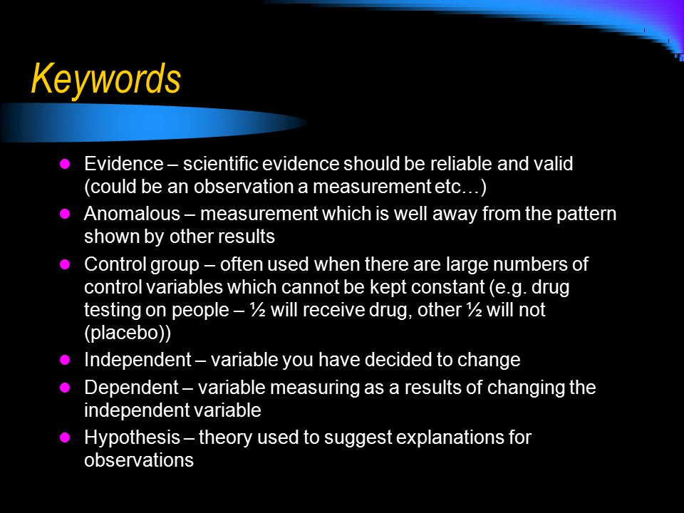 Keywords Evidence – scientific evidence should be reliable and valid (could be an observation a measurement etc…)