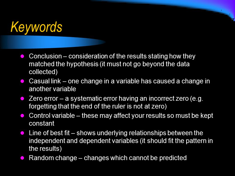 Keywords Conclusion – consideration of the results stating how they matched the hypothesis (it must not go beyond the data collected)