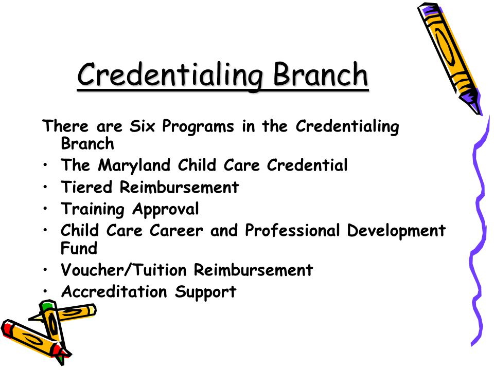 Credentialing Branch There are Six Programs in the Credentialing Branch. The Maryland Child Care Credential.