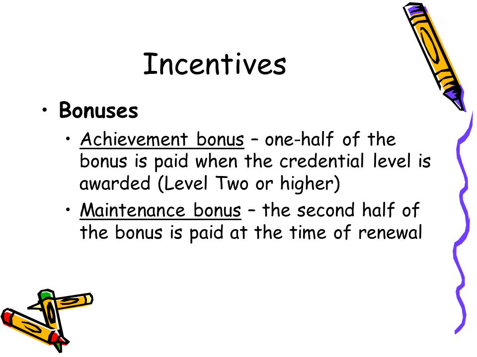 Incentives Bonuses. Achievement bonus – one-half of the bonus is paid when the credential level is awarded (Level Two or higher)