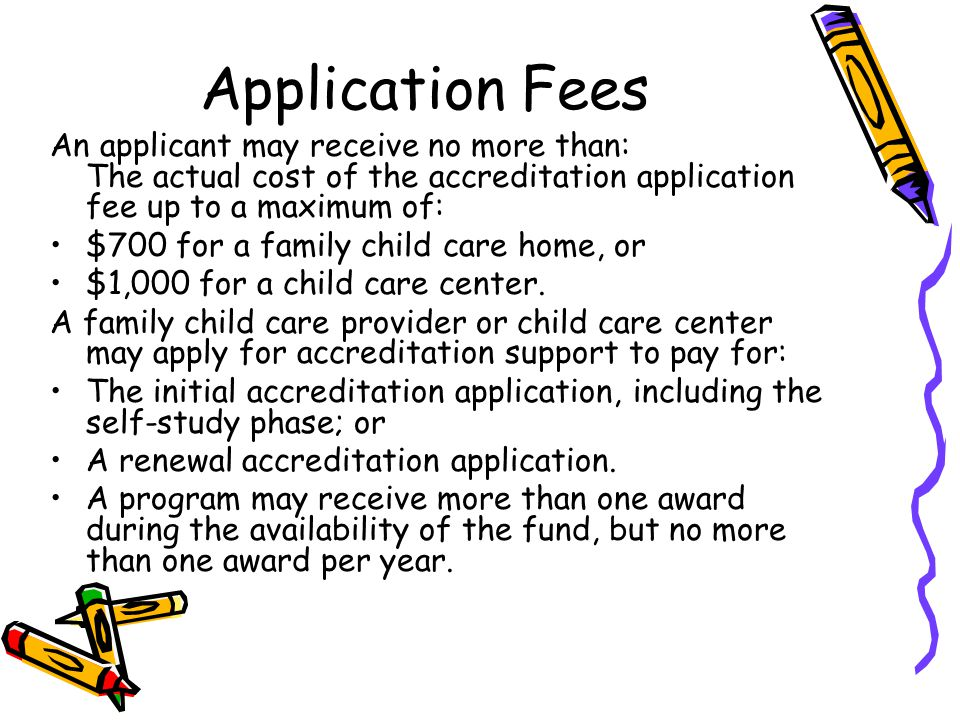 Application Fees An applicant may receive no more than: The actual cost of the accreditation application fee up to a maximum of: