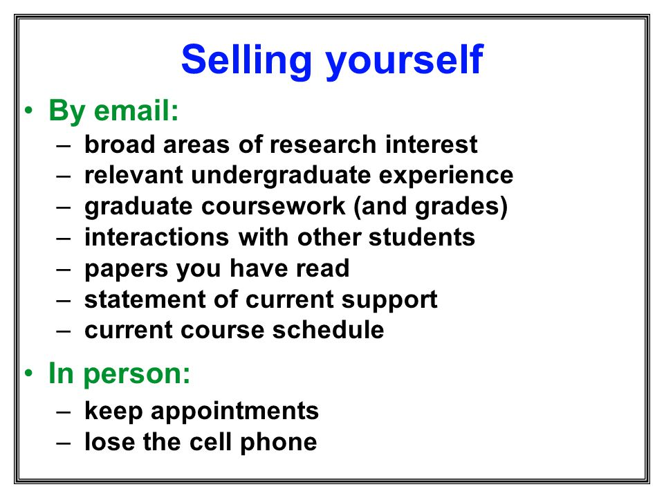 Selling yourself By email: In person: broad areas of research interest