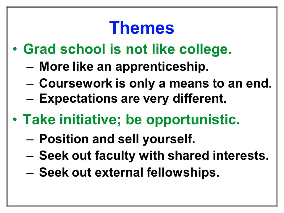 Themes Grad school is not like college.