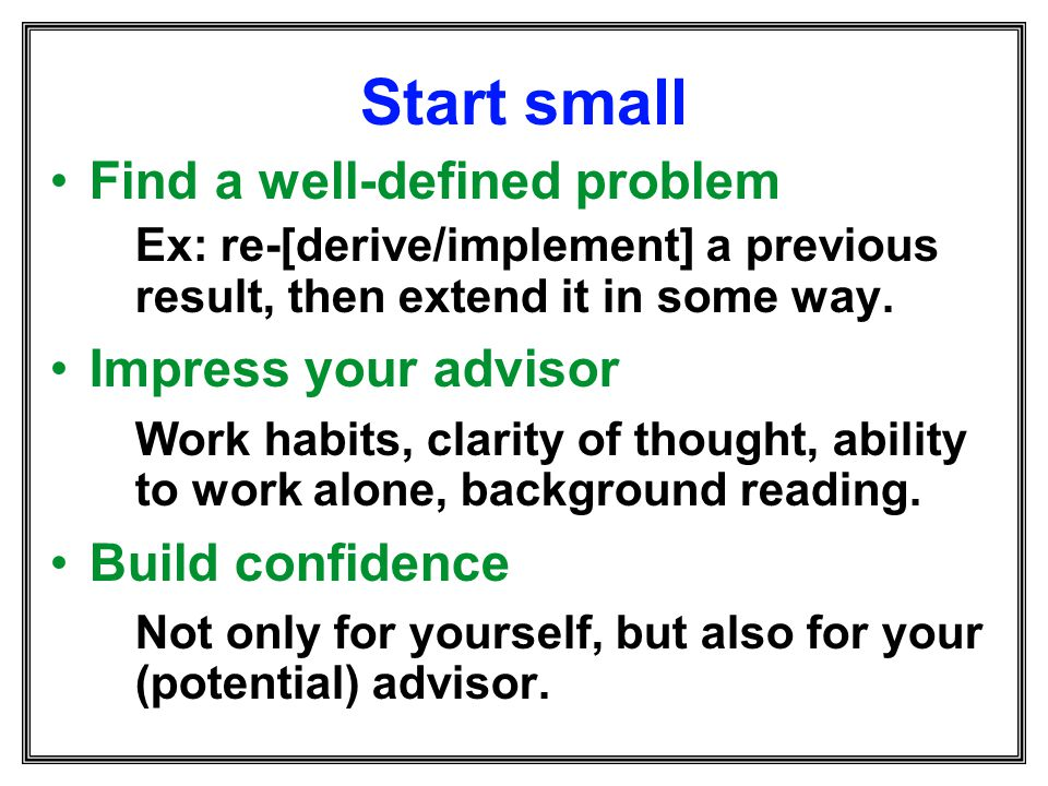 Start small Find a well-defined problem Impress your advisor