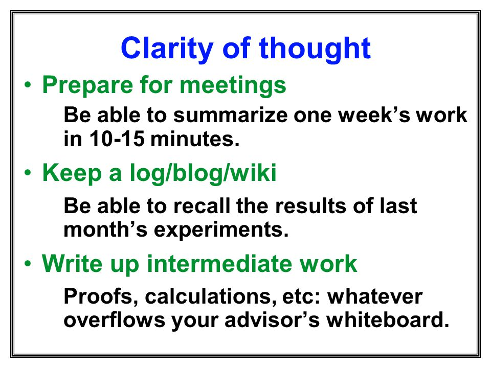 Clarity of thought Prepare for meetings Keep a log/blog/wiki
