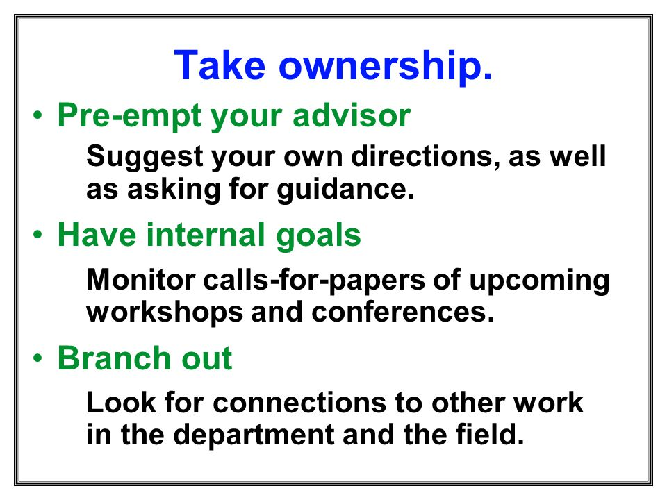 Take ownership. Pre-empt your advisor Have internal goals Branch out