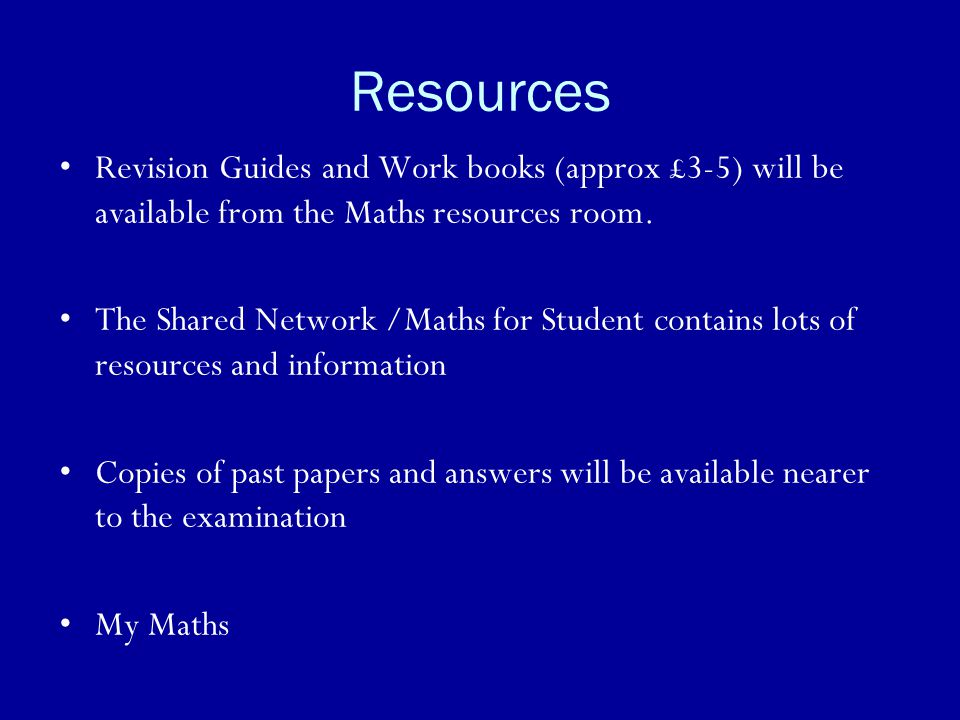 Resources Revision Guides and Work books (approx £3-5) will be available from the Maths resources room.