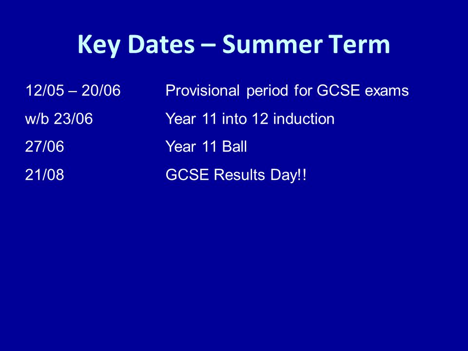Key Dates – Summer Term 12/05 – 20/06 Provisional period for GCSE exams. w/b 23/06 Year 11 into 12 induction.