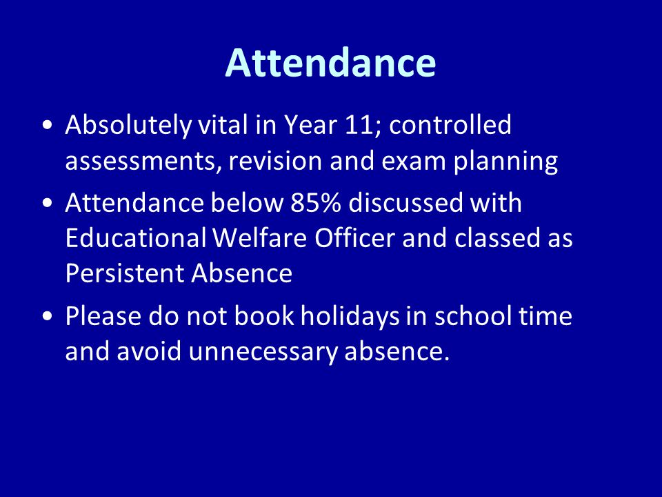 Attendance Absolutely vital in Year 11; controlled assessments, revision and exam planning.