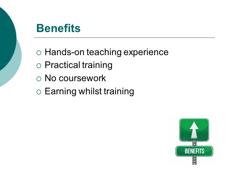 Benefits Hands-on teaching experience Practical training No coursework