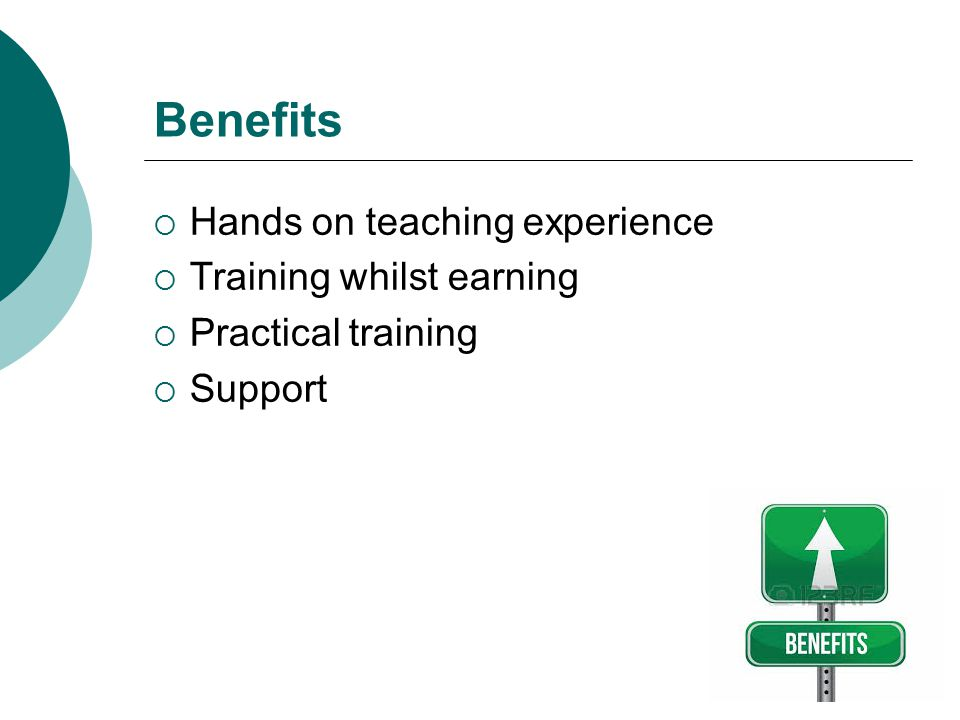 Benefits Hands on teaching experience Training whilst earning