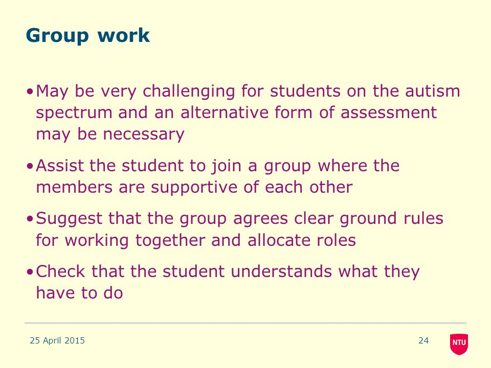 Group work May be very challenging for students on the autism spectrum and an alternative form of assessment may be necessary.