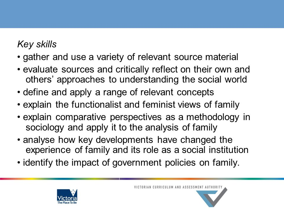 Key skills • gather and use a variety of relevant source material • evaluate sources and critically reflect on their own and others' approaches to understanding the social world • define and apply a range of relevant concepts • explain the functionalist and feminist views of family • explain comparative perspectives as a methodology in sociology and apply it to the analysis of family • analyse how key developments have changed the experience of family and its role as a social institution • identify the impact of government policies on family.