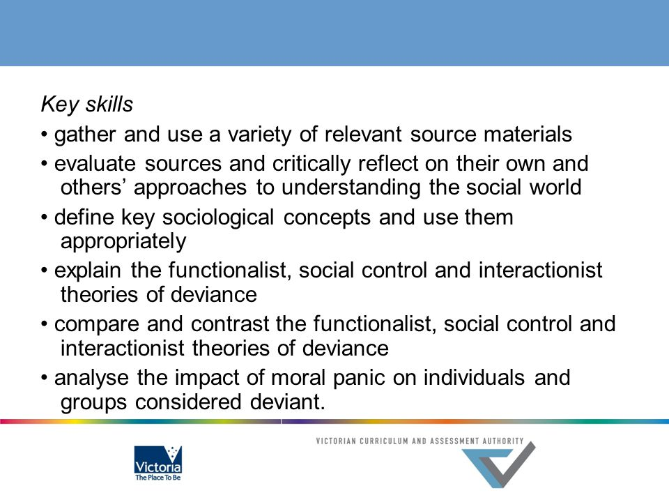 Key skills • gather and use a variety of relevant source materials • evaluate sources and critically reflect on their own and others' approaches to understanding the social world • define key sociological concepts and use them appropriately • explain the functionalist, social control and interactionist theories of deviance • compare and contrast the functionalist, social control and interactionist theories of deviance • analyse the impact of moral panic on individuals and groups considered deviant.