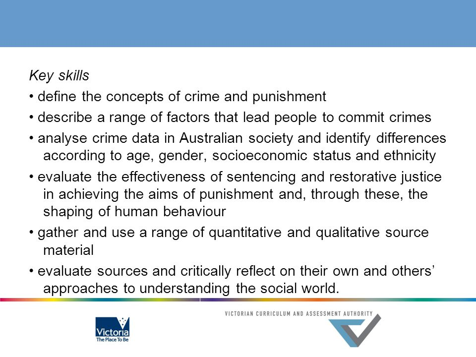 Key skills • define the concepts of crime and punishment • describe a range of factors that lead people to commit crimes • analyse crime data in Australian society and identify differences according to age, gender, socioeconomic status and ethnicity • evaluate the effectiveness of sentencing and restorative justice in achieving the aims of punishment and, through these, the shaping of human behaviour • gather and use a range of quantitative and qualitative source material • evaluate sources and critically reflect on their own and others' approaches to understanding the social world.