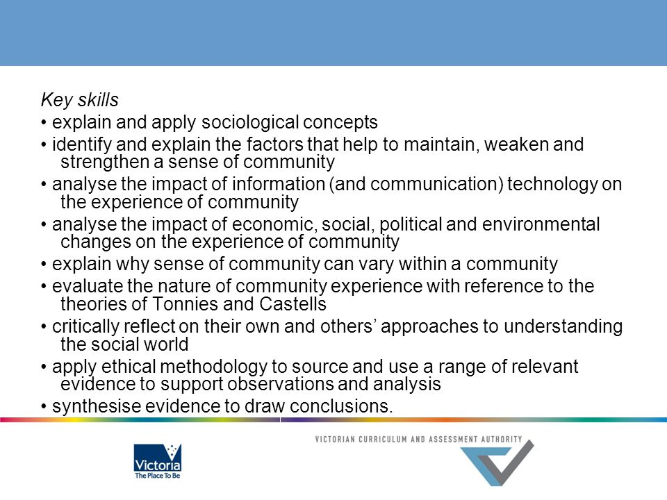 Key skills • explain and apply sociological concepts • identify and explain the factors that help to maintain, weaken and strengthen a sense of community • analyse the impact of information (and communication) technology on the experience of community • analyse the impact of economic, social, political and environmental changes on the experience of community • explain why sense of community can vary within a community • evaluate the nature of community experience with reference to the theories of Tonnies and Castells • critically reflect on their own and others' approaches to understanding the social world • apply ethical methodology to source and use a range of relevant evidence to support observations and analysis • synthesise evidence to draw conclusions.