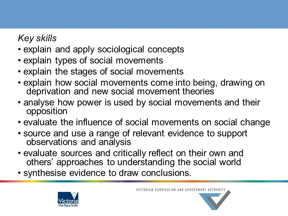 Key skills • explain and apply sociological concepts • explain types of social movements • explain the stages of social movements • explain how social movements come into being, drawing on deprivation and new social movement theories • analyse how power is used by social movements and their opposition • evaluate the influence of social movements on social change • source and use a range of relevant evidence to support observations and analysis • evaluate sources and critically reflect on their own and others' approaches to understanding the social world • synthesise evidence to draw conclusions.