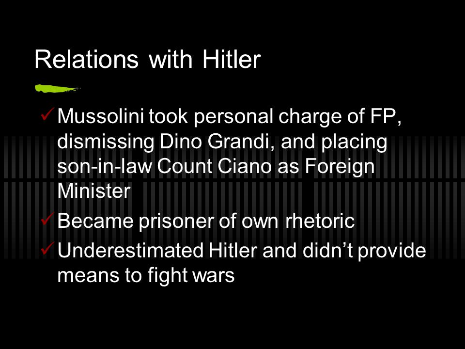 Relations with Hitler Mussolini took personal charge of FP, dismissing Dino Grandi, and placing son-in-law Count Ciano as Foreign Minister.