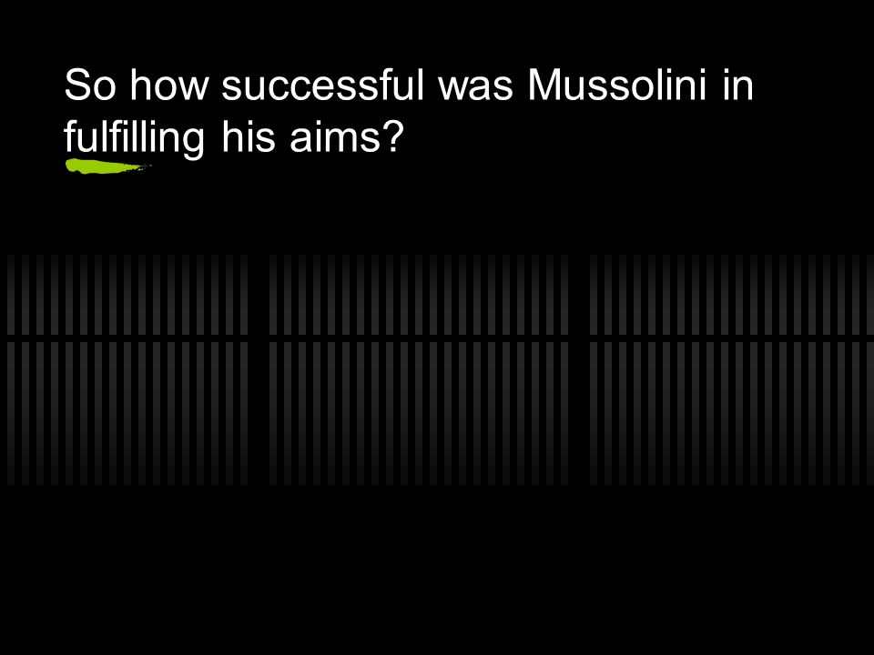 So how successful was Mussolini in fulfilling his aims