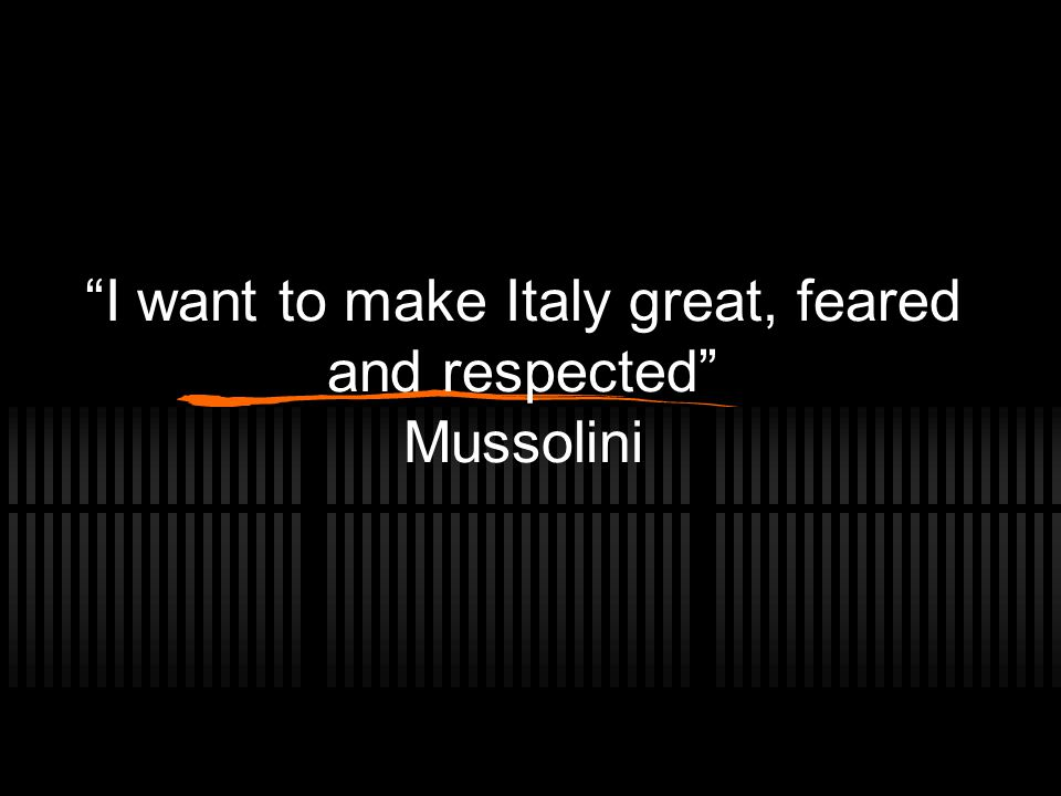 I want to make Italy great, feared and respected Mussolini