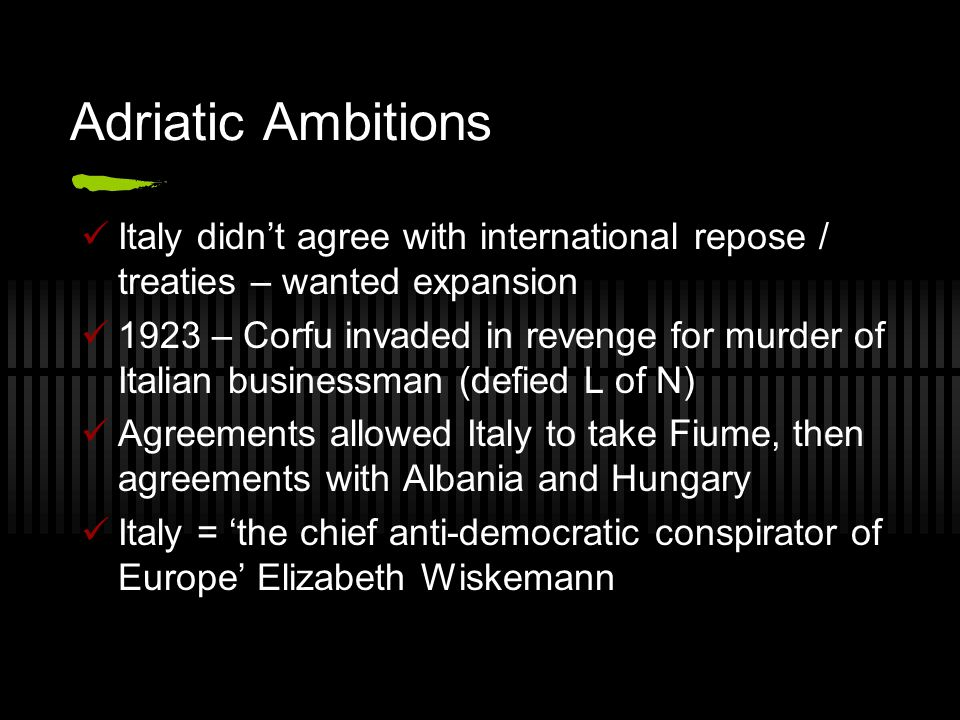 Adriatic Ambitions Italy didn't agree with international repose / treaties – wanted expansion.
