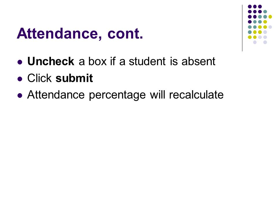 Attendance, cont. Uncheck a box if a student is absent Click submit