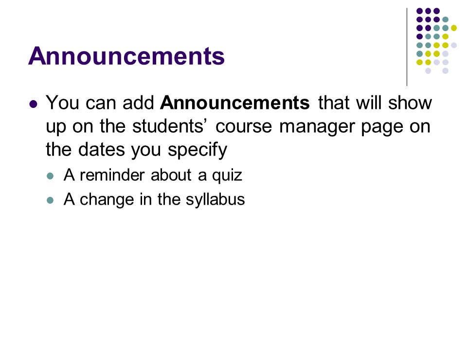 Announcements You can add Announcements that will show up on the students' course manager page on the dates you specify.
