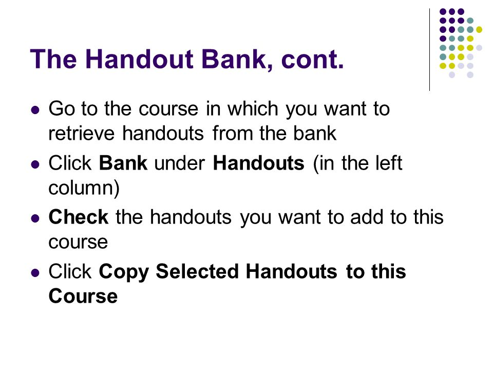 The Handout Bank, cont. Go to the course in which you want to retrieve handouts from the bank. Click Bank under Handouts (in the left column)