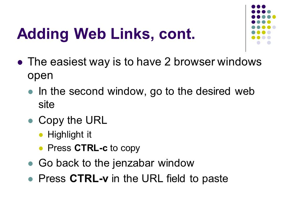 Adding Web Links, cont. The easiest way is to have 2 browser windows open. In the second window, go to the desired web site.
