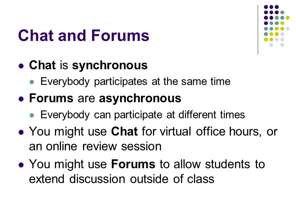 Chat and Forums Chat is synchronous Forums are asynchronous