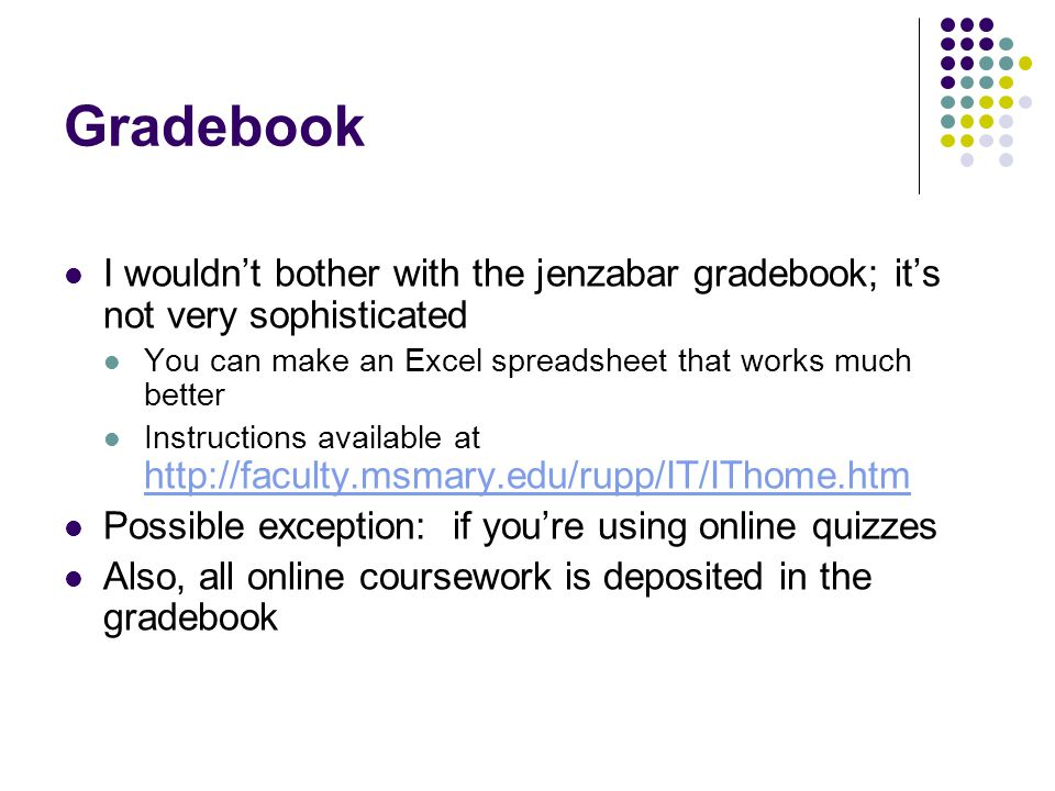 Gradebook I wouldn't bother with the jenzabar gradebook; it's not very sophisticated. You can make an Excel spreadsheet that works much better.