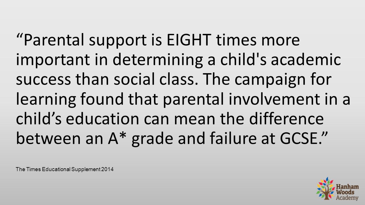 Parental support is EIGHT times more important in determining a child s academic success than social class.