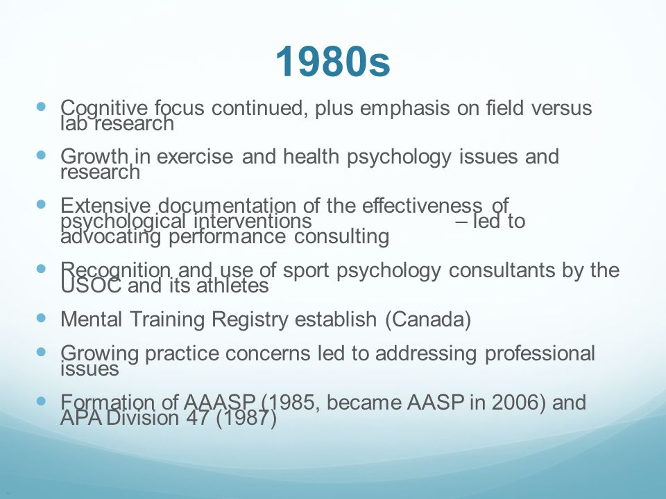 1980s Cognitive focus continued, plus emphasis on field versus lab research. Growth in exercise and health psychology issues and research.