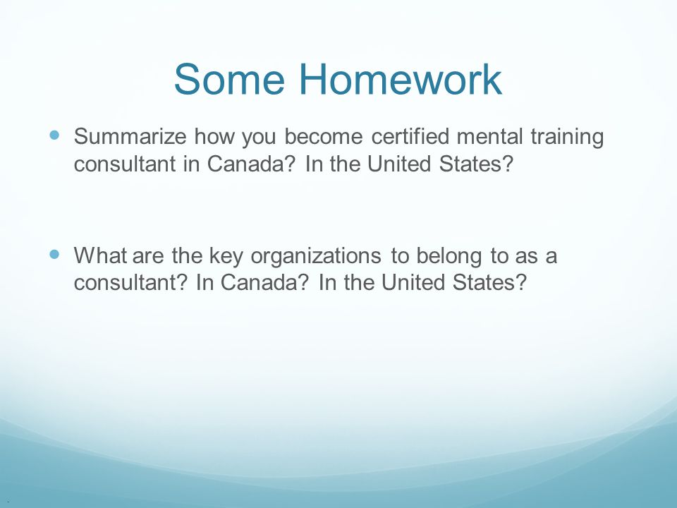 Some Homework Summarize how you become certified mental training consultant in Canada In the United States