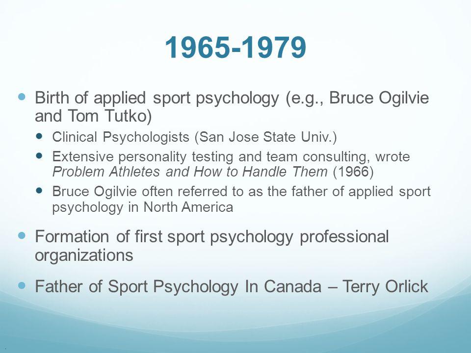 1965-1979 Birth of applied sport psychology (e.g., Bruce Ogilvie and Tom Tutko) Clinical Psychologists (San Jose State Univ.)